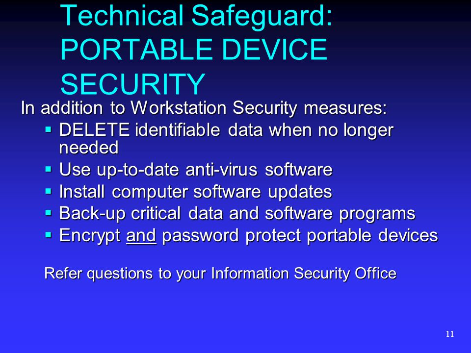 11 Technical Safeguard: PORTABLE DEVICE SECURITY In addition to Workstation Security measures:  DELETE identifiable data when no longer needed  Use up-to-date anti-virus software  Install computer software updates  Back-up critical data and software programs  Encrypt and password protect portable devices Refer questions to your Information Security Office