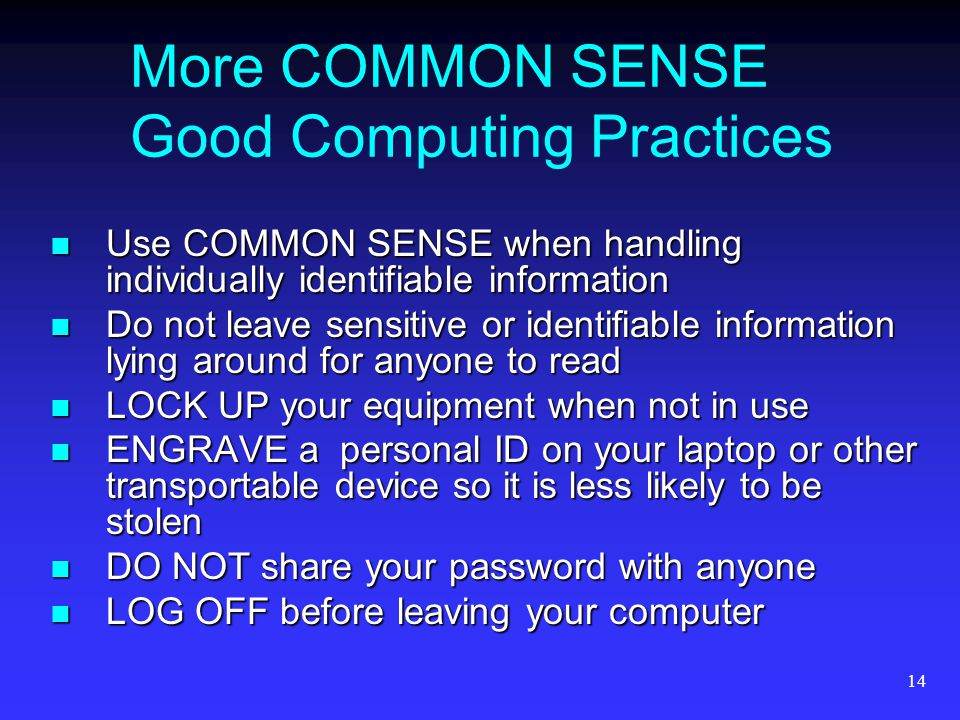 14 More COMMON SENSE Good Computing Practices Use COMMON SENSE when handling individually identifiable information Use COMMON SENSE when handling individually identifiable information Do not leave sensitive or identifiable information lying around for anyone to read Do not leave sensitive or identifiable information lying around for anyone to read LOCK UP your equipment when not in use LOCK UP your equipment when not in use ENGRAVE a personal ID on your laptop or other transportable device so it is less likely to be stolen ENGRAVE a personal ID on your laptop or other transportable device so it is less likely to be stolen DO NOT share your password with anyone DO NOT share your password with anyone LOG OFF before leaving your computer LOG OFF before leaving your computer