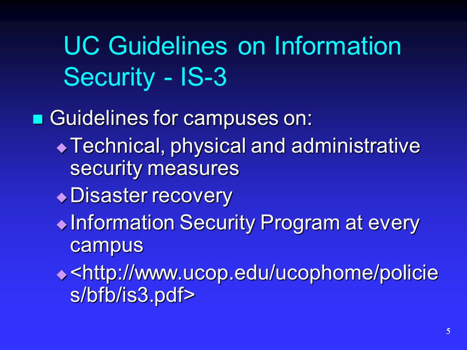 5 UC Guidelines on Information Security - IS-3 Guidelines for campuses on: Guidelines for campuses on:  Technical, physical and administrative security measures  Disaster recovery  Information Security Program at every campus  