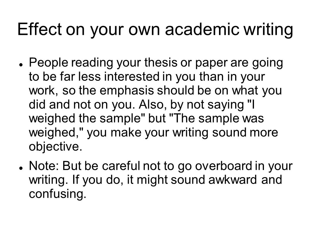 Effect on your own academic writing People reading your thesis or paper are going to be far less interested in you than in your work, so the emphasis should be on what you did and not on you.