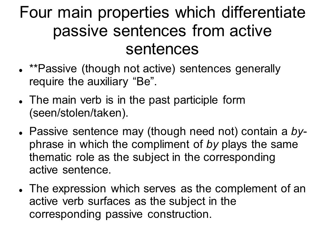 Four main properties which differentiate passive sentences from active sentences **Passive (though not active) sentences generally require the auxiliary Be .