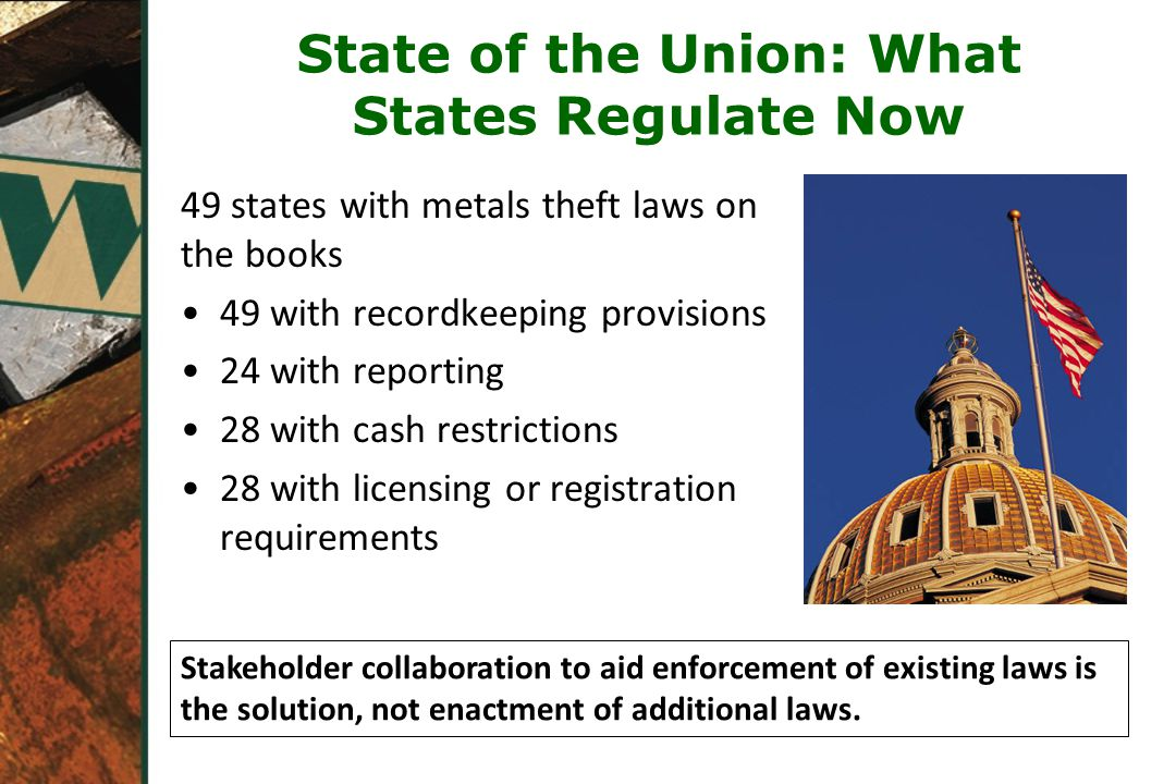 State of the Union: What States Regulate Now 49 states with metals theft laws on the books 49 with recordkeeping provisions 24 with reporting 28 with cash restrictions 28 with licensing or registration requirements Stakeholder collaboration to aid enforcement of existing laws is the solution, not enactment of additional laws.