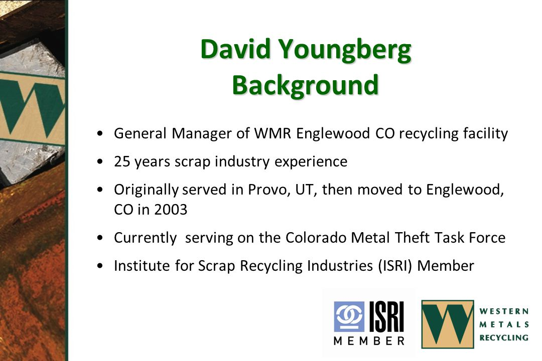 David Youngberg Background General Manager of WMR Englewood CO recycling facility 25 years scrap industry experience Originally served in Provo, UT, then moved to Englewood, CO in 2003 Currently serving on the Colorado Metal Theft Task Force Institute for Scrap Recycling Industries (ISRI) Member