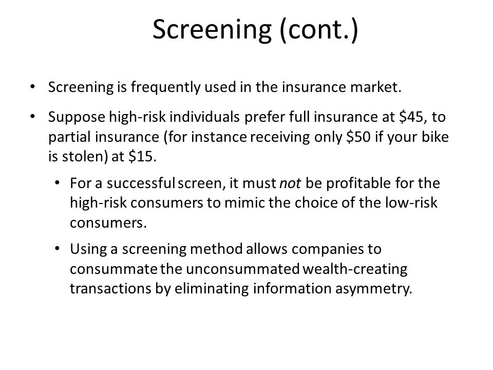 Screening (cont.) Screening is frequently used in the insurance market. Suppose high-risk individuals prefer full insurance at $45, to partial insuran