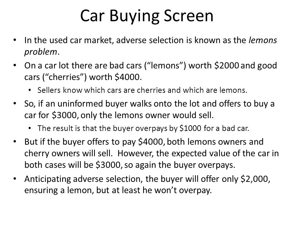 "Car Buying Screen In the used car market, adverse selection is known as the lemons problem. On a car lot there are bad cars (""lemons"") worth $2000 and"