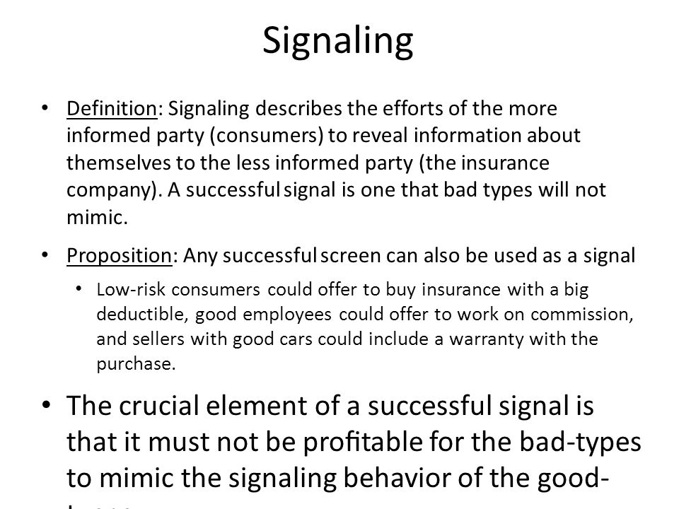 Signaling Definition: Signaling describes the efforts of the more informed party (consumers) to reveal information about themselves to the less informed party (the insurance company).