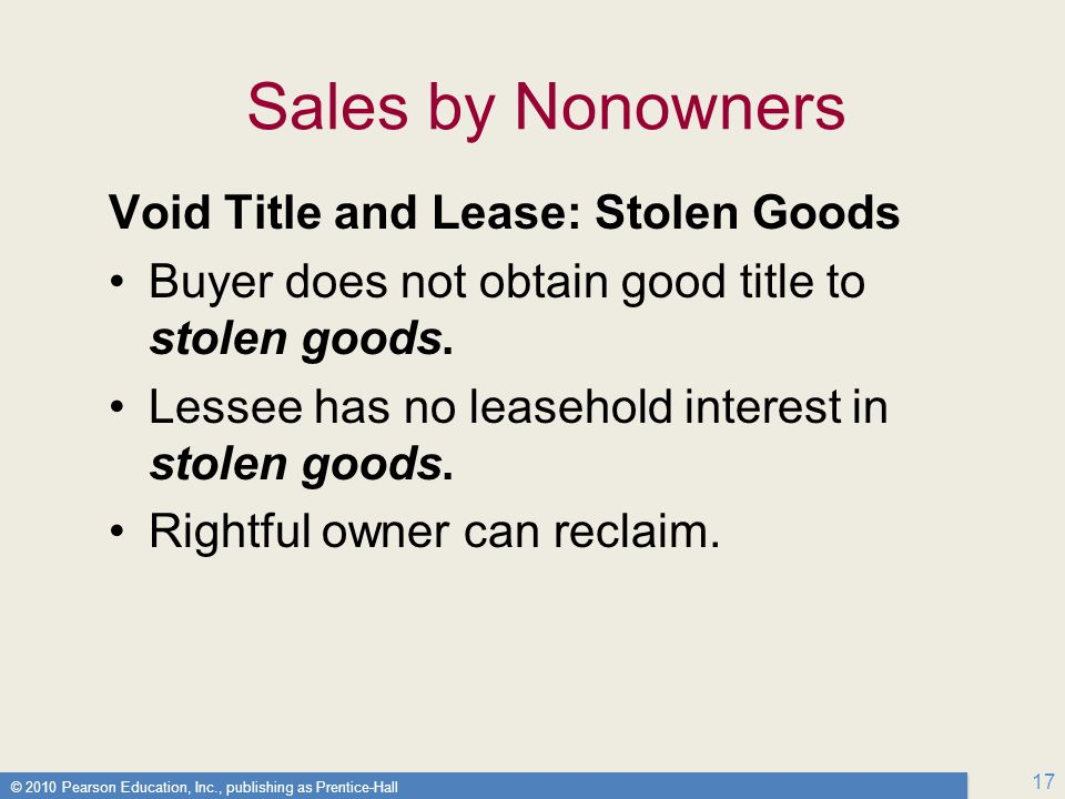 © 2010 Pearson Education, Inc., publishing as Prentice-Hall 17 Sales by Nonowners Void Title and Lease: Stolen Goods Buyer does not obtain good title to stolen goods.