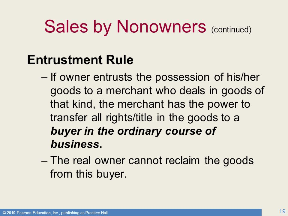 © 2010 Pearson Education, Inc., publishing as Prentice-Hall 19 Sales by Nonowners (continued) Entrustment Rule –If owner entrusts the possession of his/her goods to a merchant who deals in goods of that kind, the merchant has the power to transfer all rights/title in the goods to a buyer in the ordinary course of business.