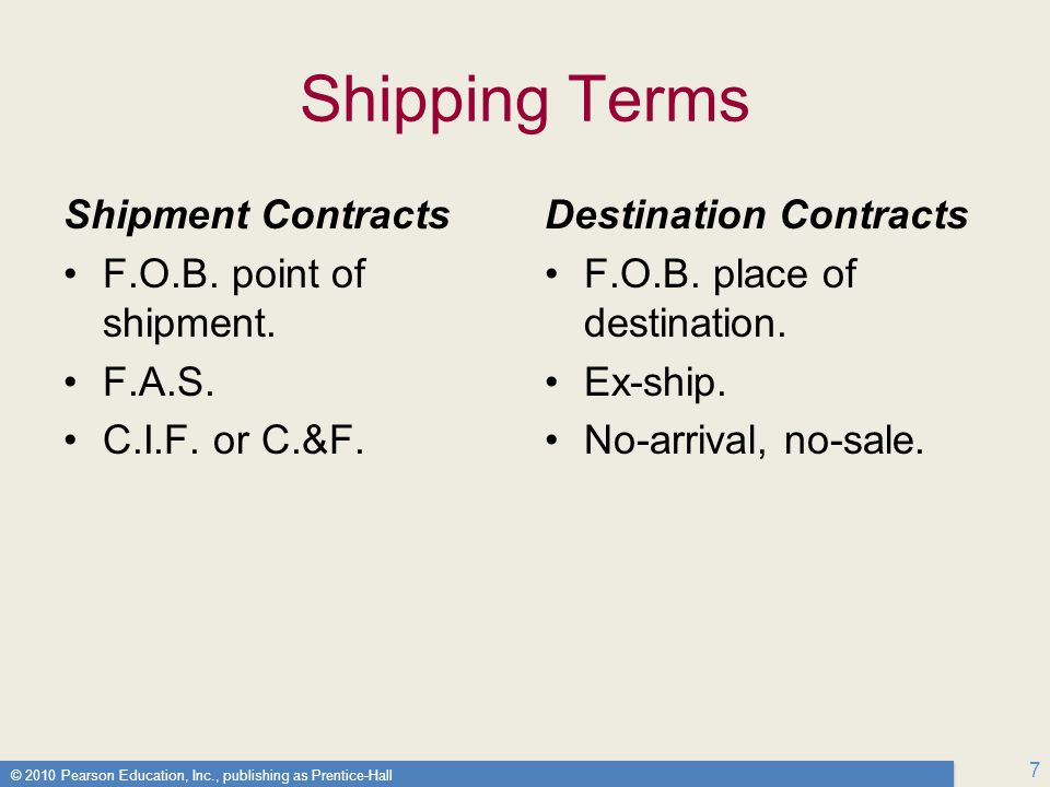 © 2010 Pearson Education, Inc., publishing as Prentice-Hall 7 Shipping Terms Shipment Contracts F.O.B.