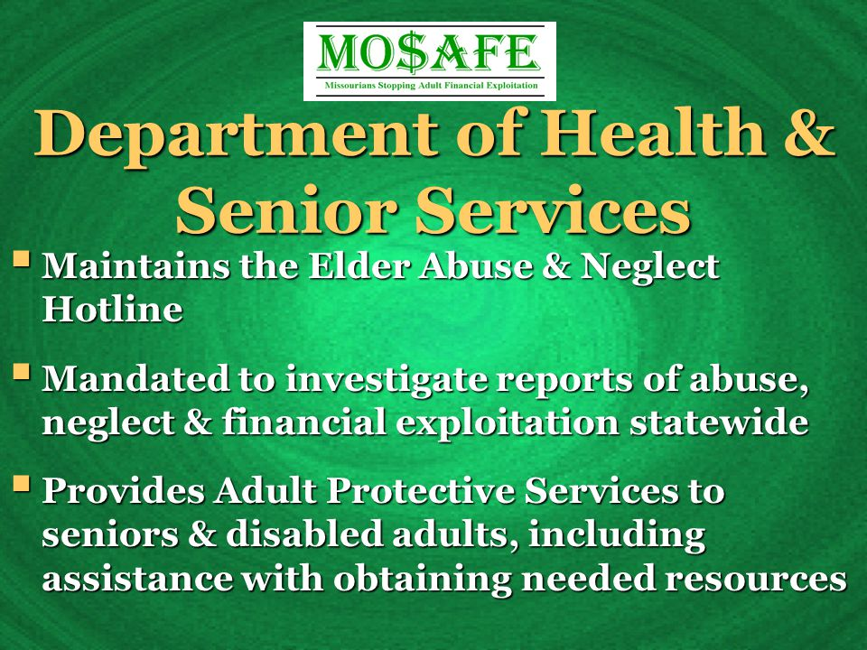 Department of Health & Senior Services  Maintains the Elder Abuse & Neglect Hotline  Mandated to investigate reports of abuse, neglect & financial exploitation statewide  Provides Adult Protective Services to seniors & disabled adults, including assistance with obtaining needed resources