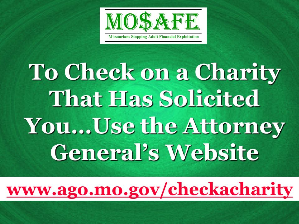 To Check on a Charity That Has Solicited You…Use the Attorney General's Website www.ago.mo.gov/checkacharity
