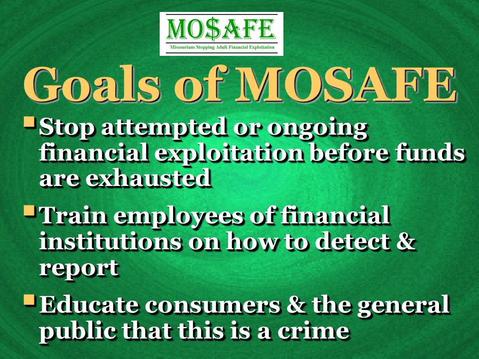  Stop attempted or ongoing financial exploitation before funds are exhausted  Train employees of financial institutions on how to detect & report  Educate consumers & the general public that this is a crime  Stop attempted or ongoing financial exploitation before funds are exhausted  Train employees of financial institutions on how to detect & report  Educate consumers & the general public that this is a crime Goals of MOSAFE