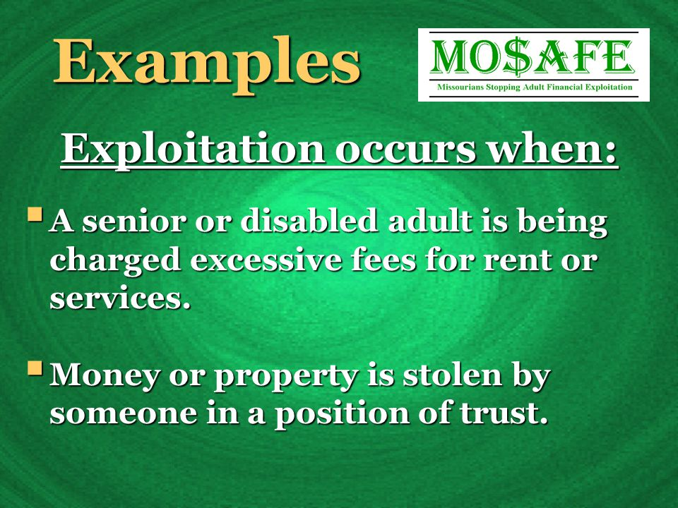 Examples Exploitation occurs when:  A senior or disabled adult is being charged excessive fees for rent or services.