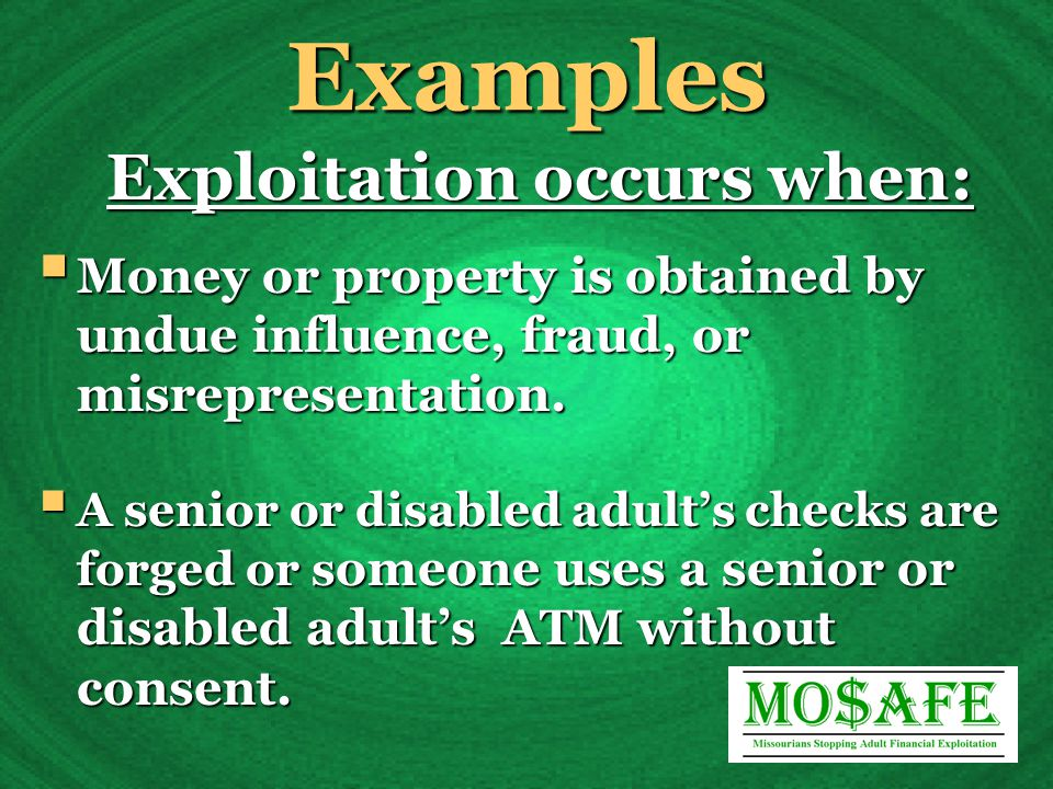 Examples Exploitation occurs when:  Money or property is obtained by undue influence, fraud, or misrepresentation.