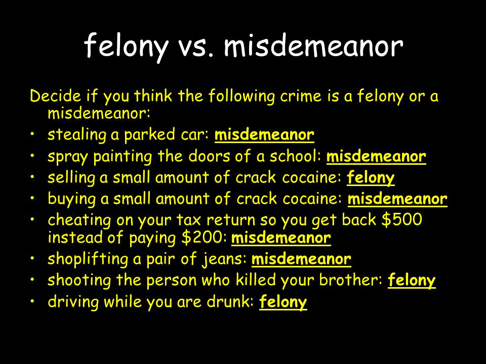 felony vs. misdemeanor Decide if you think the following crime is a felony or a misdemeanor: stealing a parked car: misdemeanor spray painting the doo