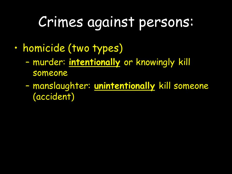 Crimes against persons: homicide (two types) –murder: intentionally or knowingly kill someone –manslaughter: unintentionally kill someone (accident)