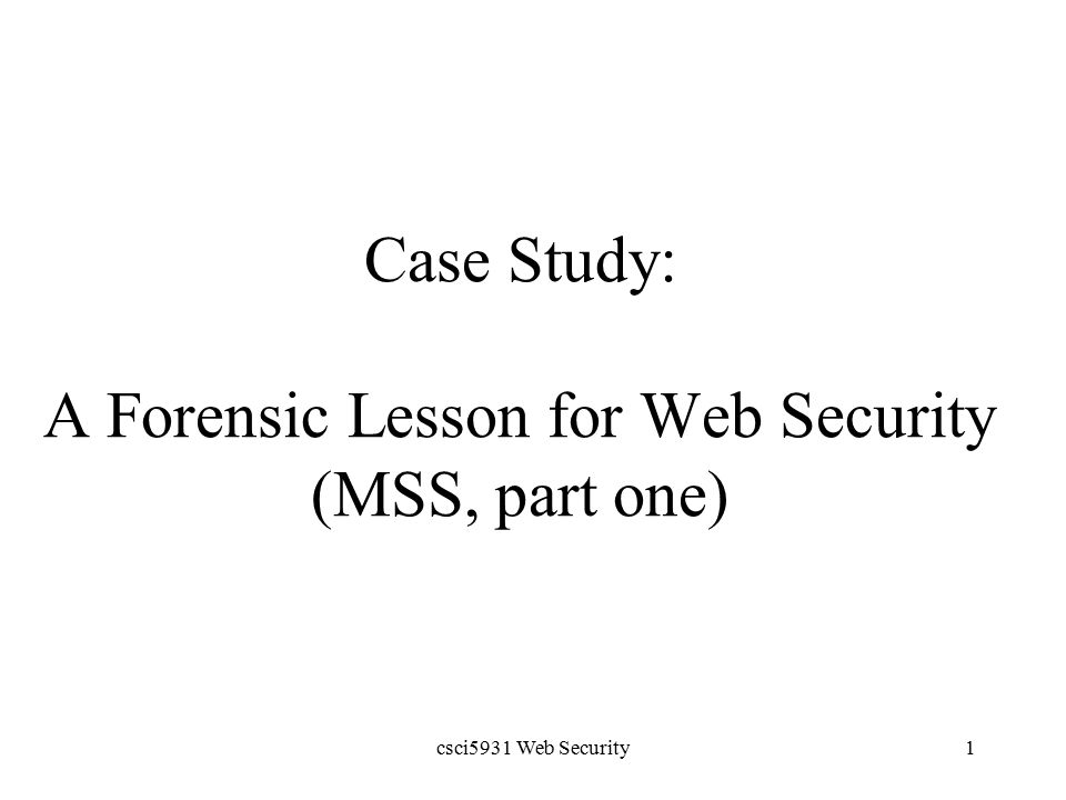csci5931 Web Security1 Case Study: A Forensic Lesson for Web Security (MSS, part one)