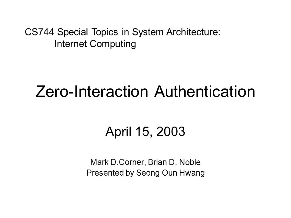 Zero-Interaction Authentication April 15, 2003 Mark D.Corner, Brian D.