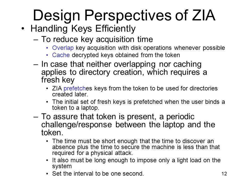 12 Design Perspectives of ZIA Handling Keys Efficiently –To reduce key acquisition time Overlap key acquisition with disk operations whenever possible Cache decrypted keys obtained from the token –In case that neither overlapping nor caching applies to directory creation, which requires a fresh key ZIA prefetches keys from the token to be used for directories created later.
