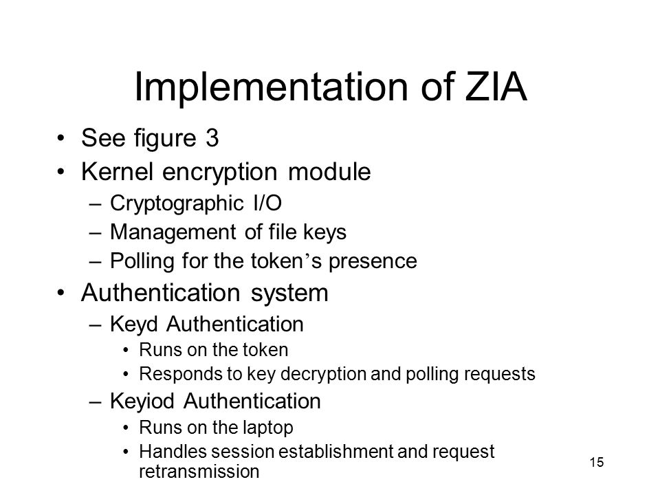 15 Implementation of ZIA See figure 3 Kernel encryption module –Cryptographic I/O –Management of file keys –Polling for the token ' s presence Authentication system –Keyd Authentication Runs on the token Responds to key decryption and polling requests –Keyiod Authentication Runs on the laptop Handles session establishment and request retransmission
