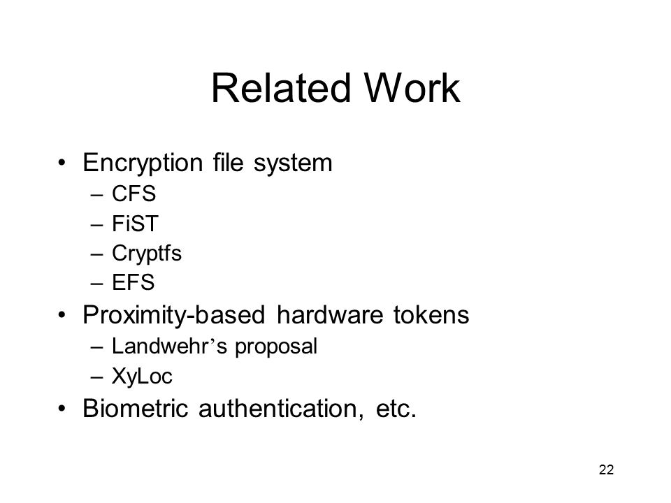 22 Related Work Encryption file system –CFS –FiST –Cryptfs –EFS Proximity-based hardware tokens –Landwehr ' s proposal –XyLoc Biometric authentication, etc.