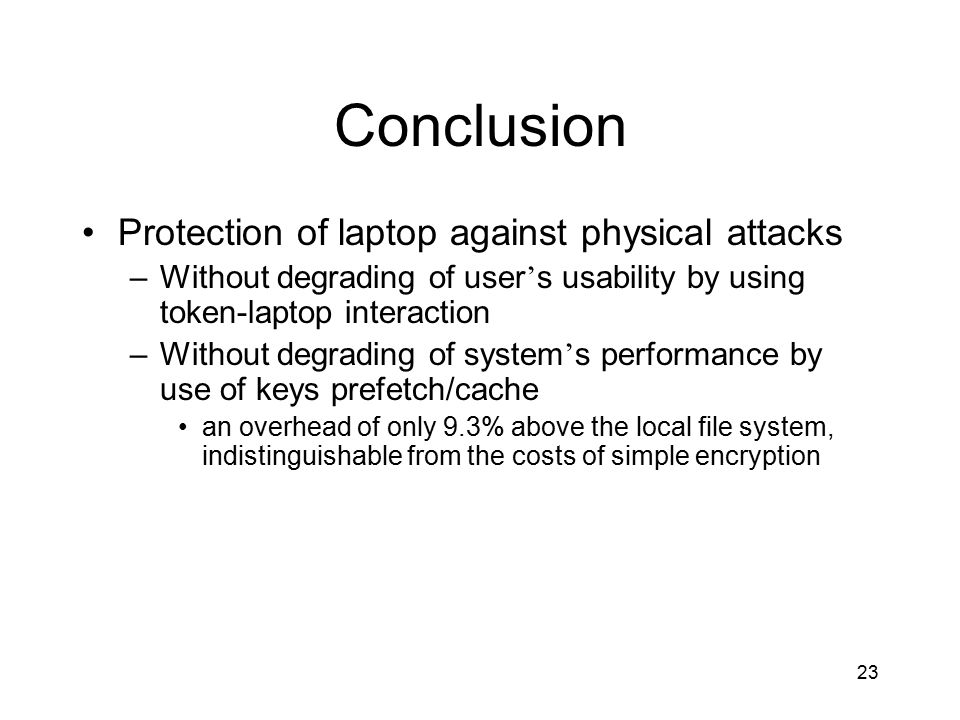 23 Conclusion Protection of laptop against physical attacks –Without degrading of user ' s usability by using token-laptop interaction –Without degrading of system ' s performance by use of keys prefetch/cache an overhead of only 9.3% above the local file system, indistinguishable from the costs of simple encryption