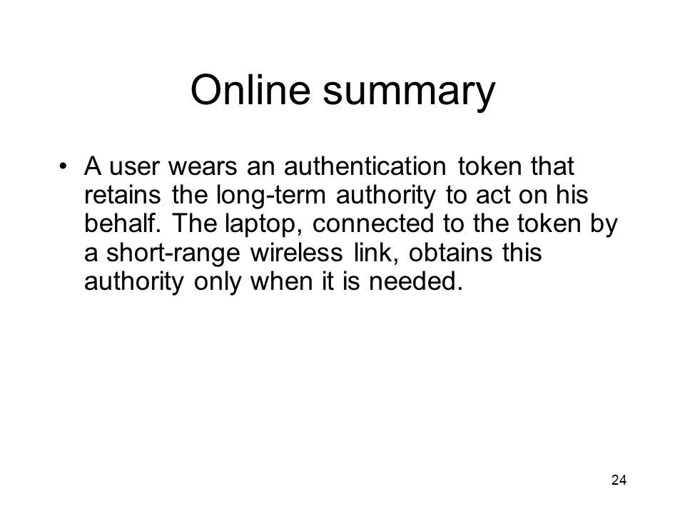 24 Online summary A user wears an authentication token that retains the long-term authority to act on his behalf.