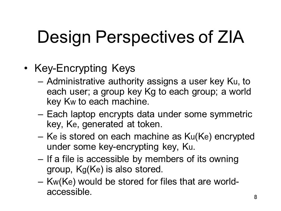 8 Design Perspectives of ZIA Key-Encrypting Keys –Administrative authority assigns a user key K u, to each user; a group key Kg to each group; a world key K w to each machine.