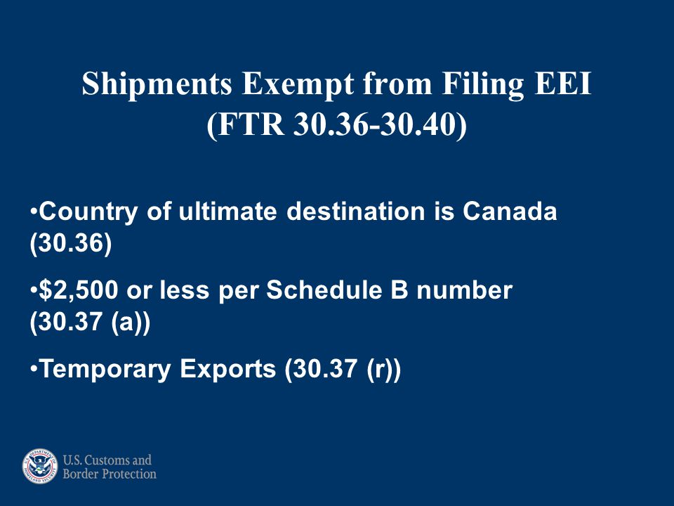 Shipments Exempt from Filing EEI (FTR 30.36-30.40) Country of ultimate destination is Canada (30.36) $2,500 or less per Schedule B number (30.37 (a)) Temporary Exports (30.37 (r))