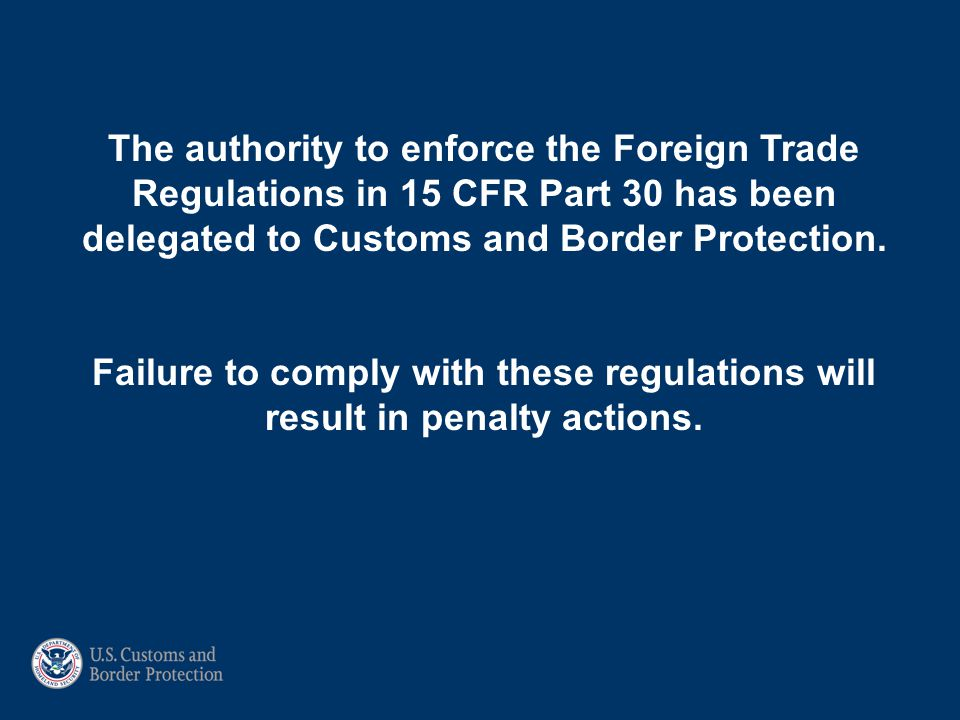 The authority to enforce the Foreign Trade Regulations in 15 CFR Part 30 has been delegated to Customs and Border Protection.