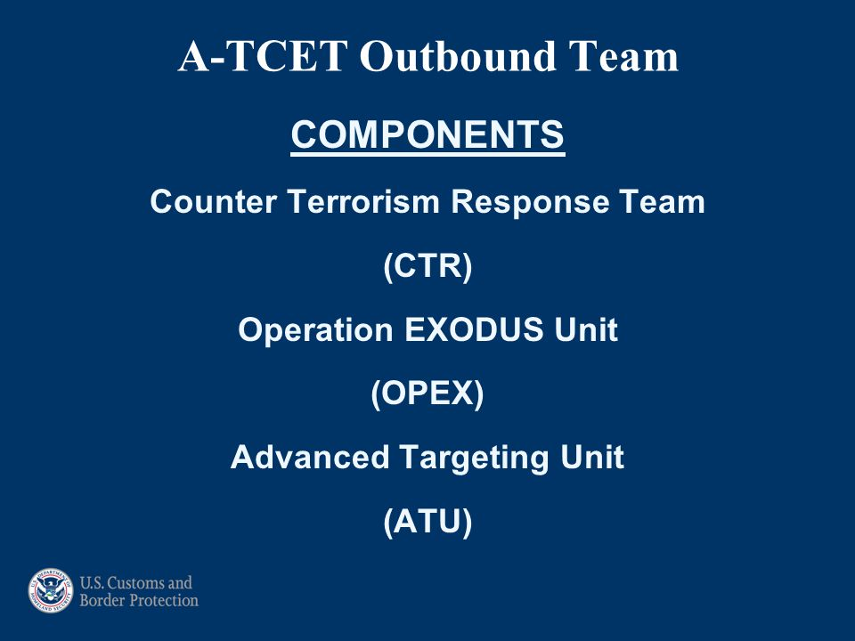 A-TCET Outbound Team COMPONENTS Counter Terrorism Response Team (CTR) Operation EXODUS Unit (OPEX) Advanced Targeting Unit (ATU)