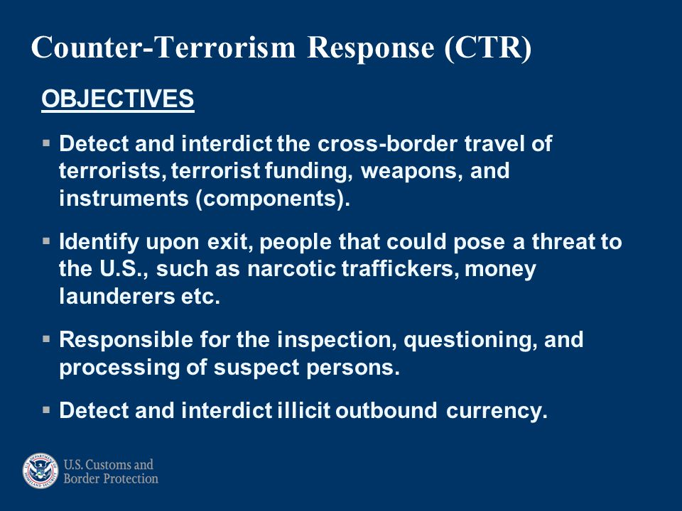 Counter-Terrorism Response (CTR) OBJECTIVES  Detect and interdict the cross-border travel of terrorists, terrorist funding, weapons, and instruments (components).