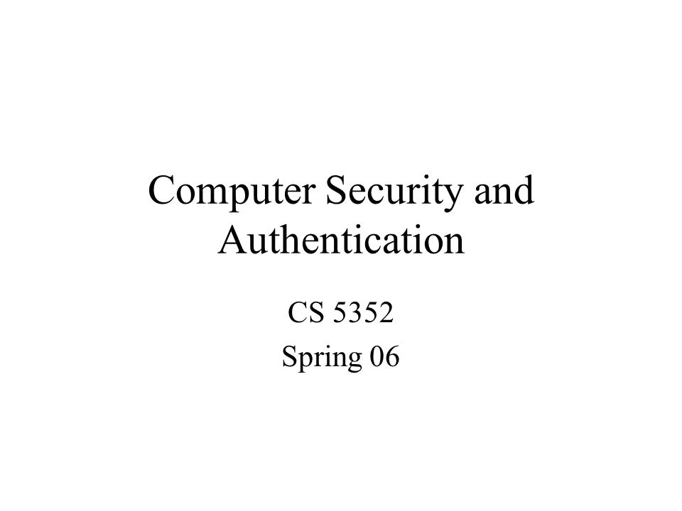 Computer Security and Authentication CS 5352 Spring 06