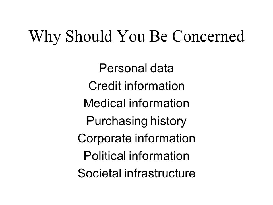 Why Should You Be Concerned Personal data Credit information Medical information Purchasing history Corporate information Political information Societal infrastructure
