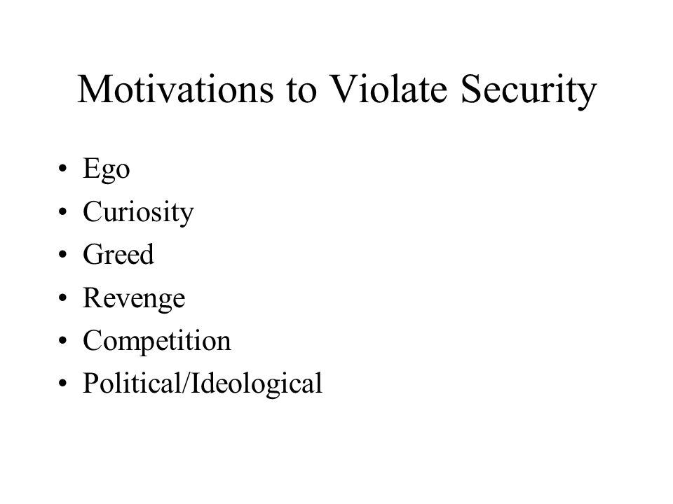 Motivations to Violate Security Ego Curiosity Greed Revenge Competition Political/Ideological
