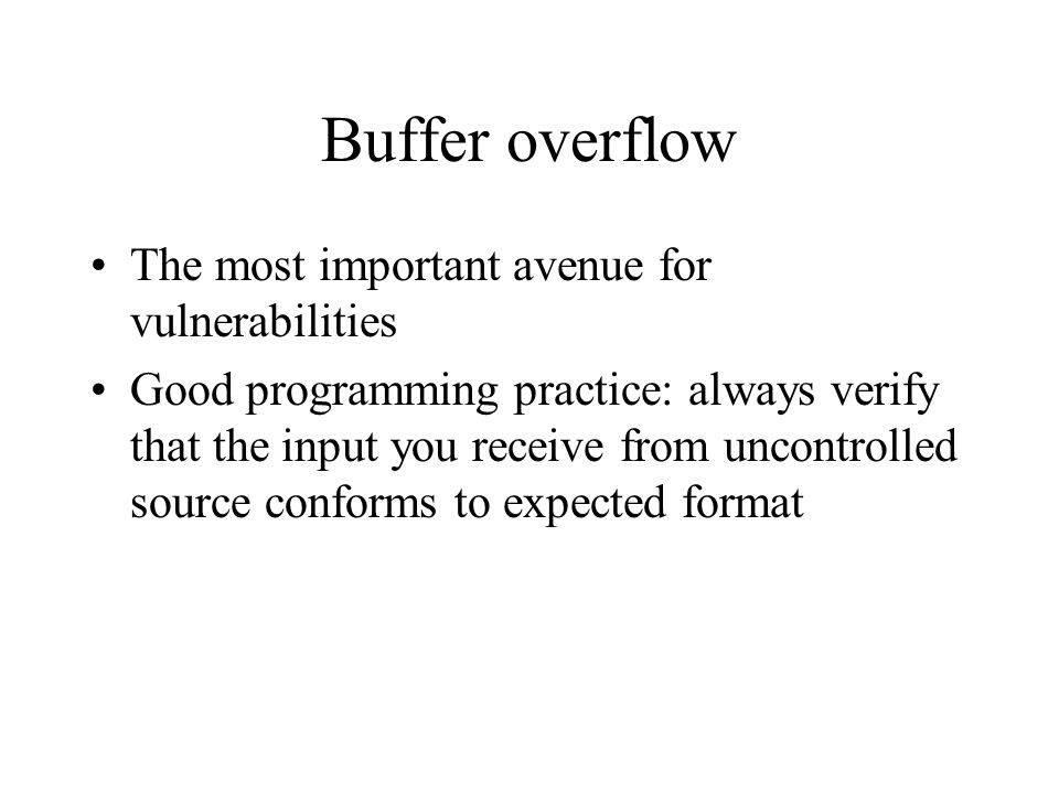Buffer overflow The most important avenue for vulnerabilities Good programming practice: always verify that the input you receive from uncontrolled source conforms to expected format