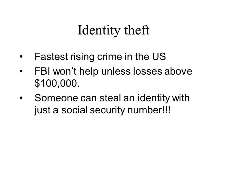 Identity theft Fastest rising crime in the US FBI won't help unless losses above $100,000. Someone can steal an identity with just a social security n