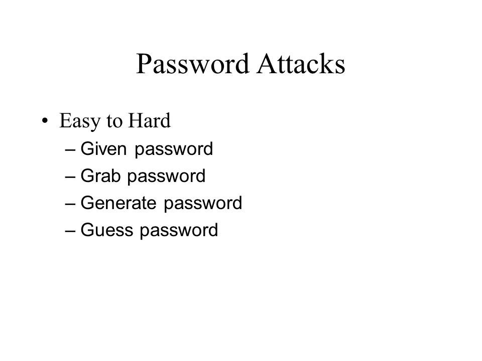 Password Attacks Easy to Hard – Given password – Grab password – Generate password – Guess password