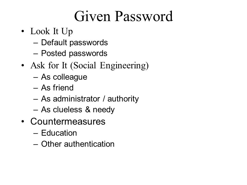 Given Password Look It Up – Default passwords – Posted passwords Ask for It (Social Engineering) – As colleague – As friend – As administrator / authority – As clueless & needy Countermeasures – Education – Other authentication