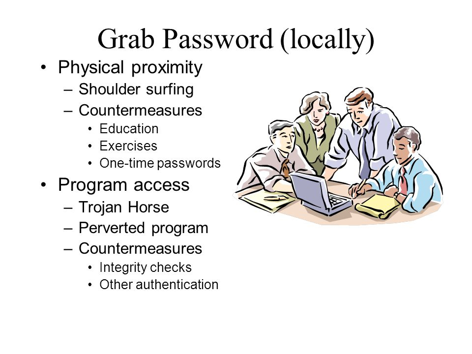 Grab Password (locally) Physical proximity – Shoulder surfing – Countermeasures Education Exercises One-time passwords Program access – Trojan Horse –