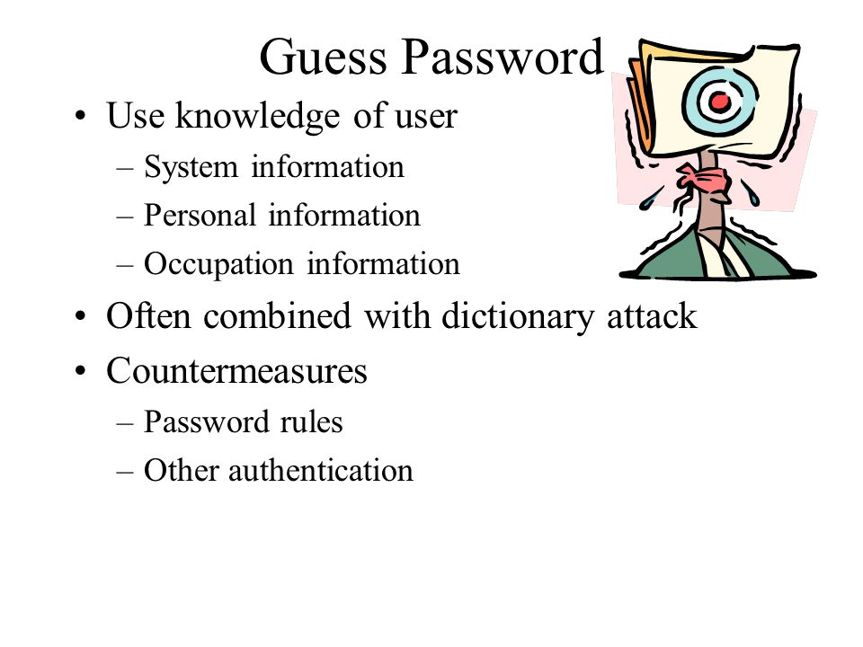 Guess Password Use knowledge of user –System information –Personal information –Occupation information Often combined with dictionary attack Counterme