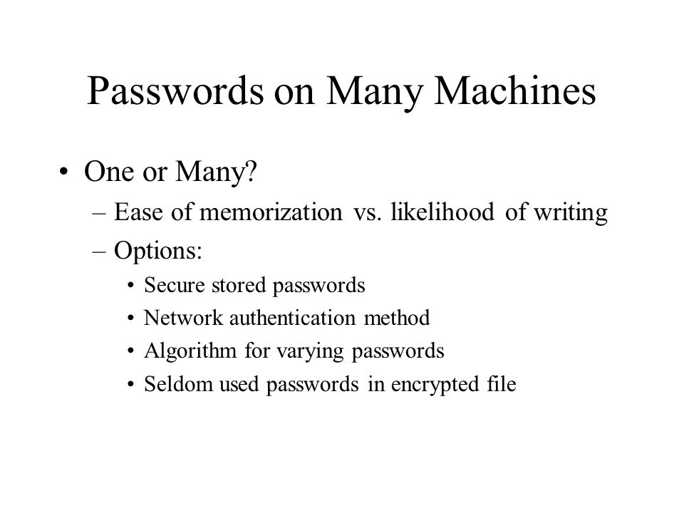 Passwords on Many Machines One or Many? –Ease of memorization vs. likelihood of writing –Options: Secure stored passwords Network authentication metho