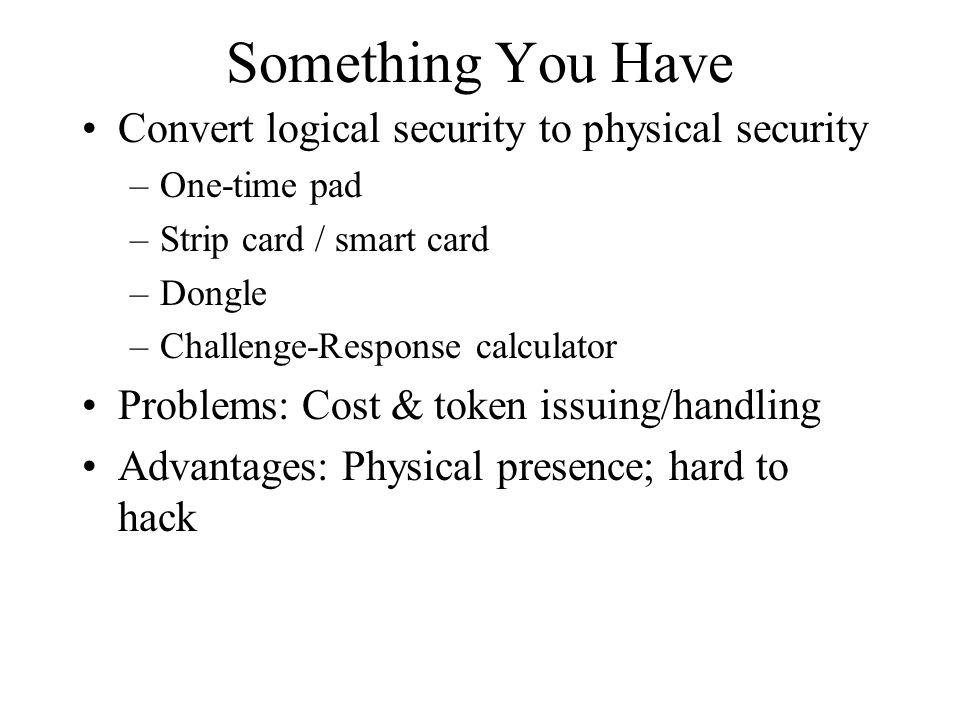 Something You Have Convert logical security to physical security –One-time pad –Strip card / smart card –Dongle –Challenge-Response calculator Problem