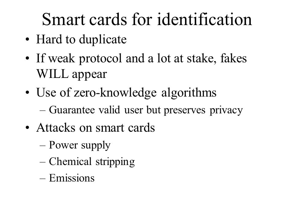 Smart cards for identification Hard to duplicate If weak protocol and a lot at stake, fakes WILL appear Use of zero-knowledge algorithms –Guarantee va