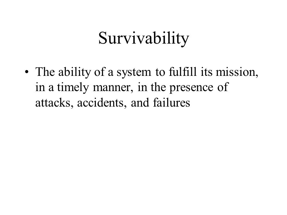 Survivability The ability of a system to fulfill its mission, in a timely manner, in the presence of attacks, accidents, and failures