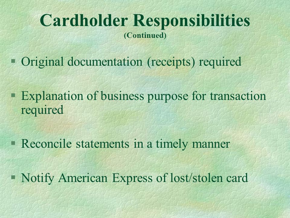 Cardholder Responsibilities (Continued) §Original documentation (receipts) required §Explanation of business purpose for transaction required §Reconcile statements in a timely manner §Notify American Express of lost/stolen card