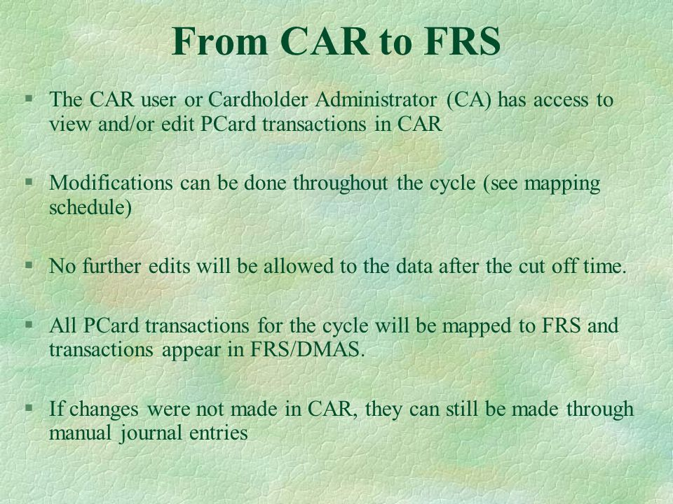 From CAR to FRS §The CAR user or Cardholder Administrator (CA) has access to view and/or edit PCard transactions in CAR §Modifications can be done throughout the cycle (see mapping schedule) §No further edits will be allowed to the data after the cut off time.