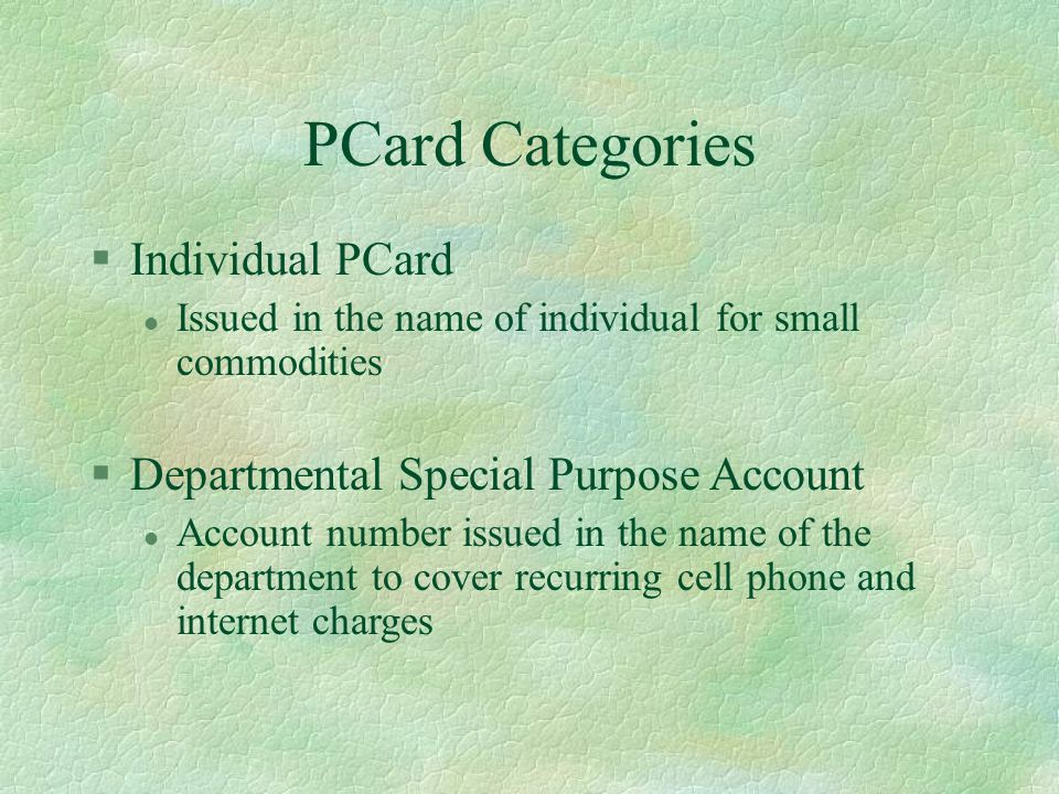 PCard Categories §Individual PCard l Issued in the name of individual for small commodities §Departmental Special Purpose Account l Account number issued in the name of the department to cover recurring cell phone and internet charges