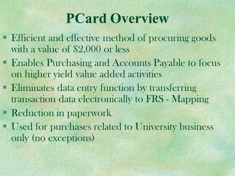 How the Individual PCard Works §Small dollar items - single purchase limit up to $2,000 (no pyramiding) §$10,000 spending limit per month §Obtain prior approval for exceptions §Transactions are downloaded electronically to FRS/DMAS (see mapping schedule)