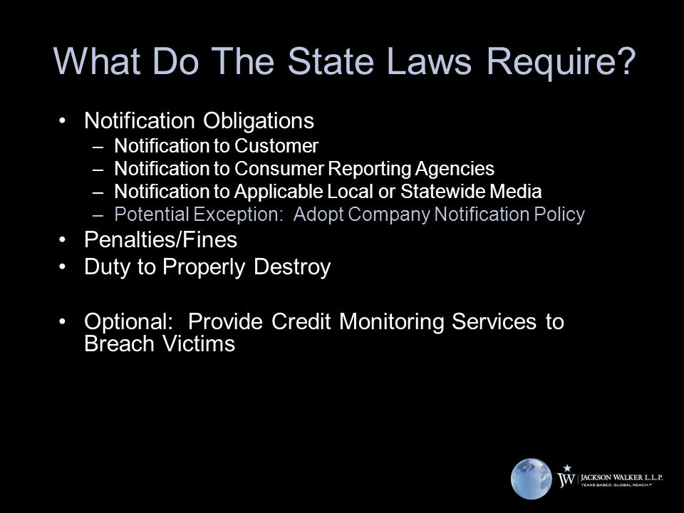 What Do The State Laws Require? Notification Obligations –Notification to Customer –Notification to Consumer Reporting Agencies –Notification to Appli